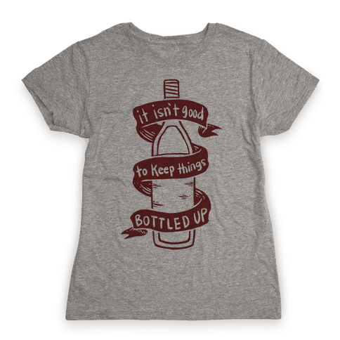 It Isn't Good To Keep Things Bottled Up Womens T-Shirt