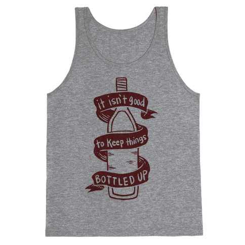 It Isn't Good To Keep Things Bottled Up Tank Top