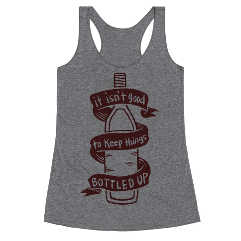 It Isn't Good To Keep Things Bottled Up Racerback Tank Top