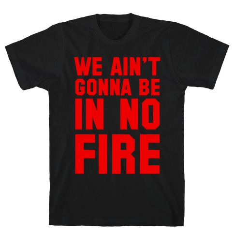 We Ain't Gonna Be in No Fire T-Shirt