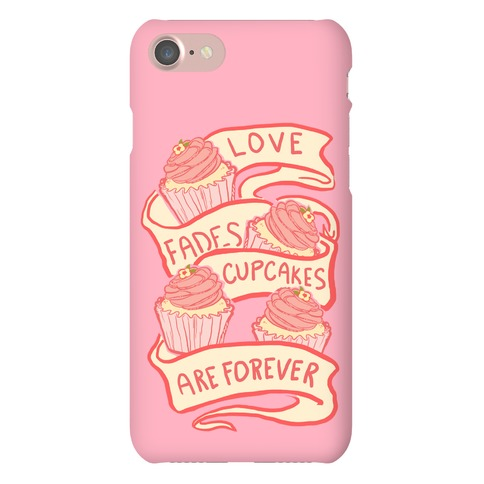 Love Fades Cupcakes Are Forever Phone Case