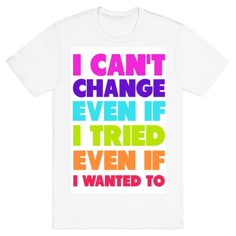 I Can't Change T-Shirt
