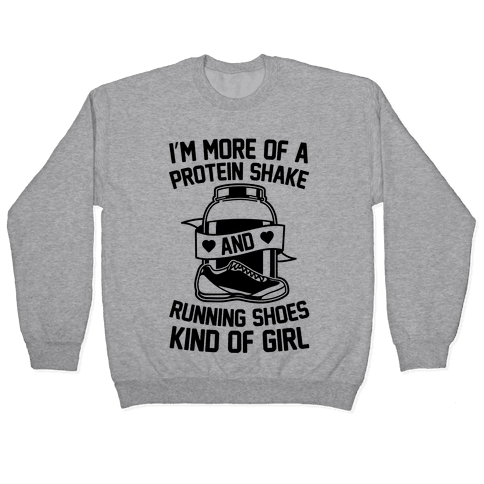 I'm More Of A Protein Shake And Running Shoes Kinda Of Girl Pullover