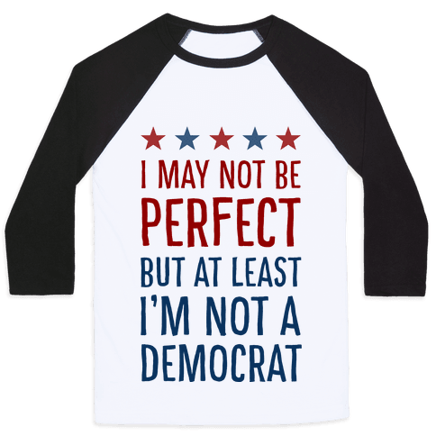 I May Not Be Perfect but at Least I Am Not a Democrat Baseball Tee