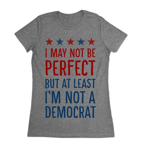 I May Not Be Perfect but at Least I Am Not a Democrat Womens T-Shirt