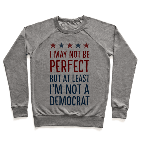 I May Not Be Perfect but at Least I Am Not a Democrat Pullover