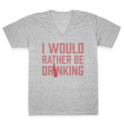 I Would Rather Be Drinking V-Neck Tee Shirt