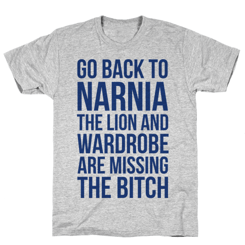 Go Back to Narnia the Lion and the Wardrobe are Missing the Bitch Mens T-Shirt
