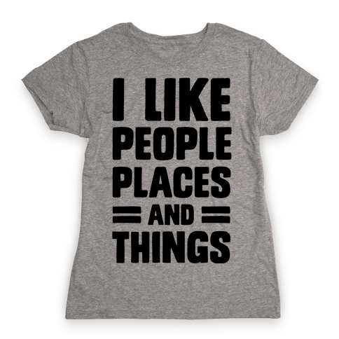 I Like People Places And Things Womens T-Shirt
