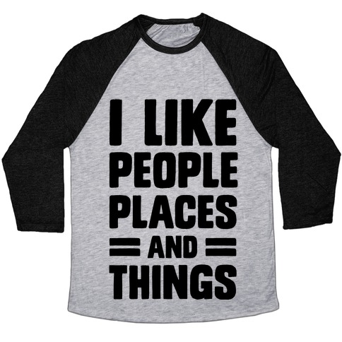 I Like People Places And Things Baseball Tee