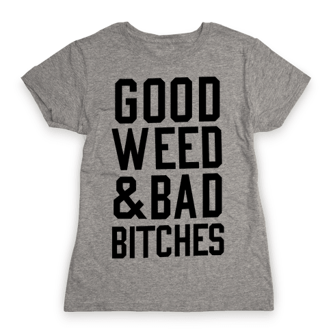 Good Weed & Bad Bitches Womens T-Shirt