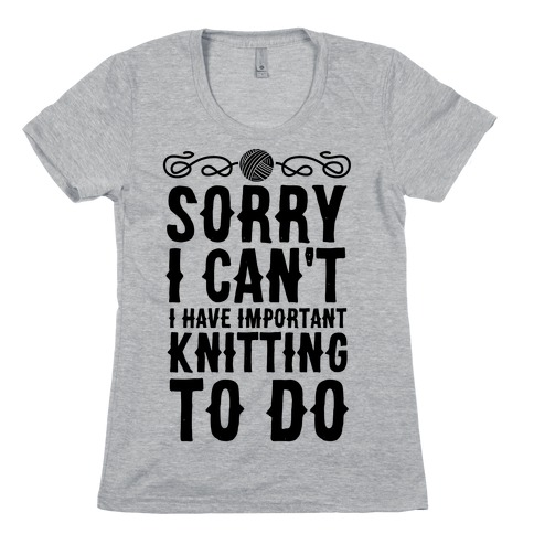 Sorry I Can't I Have Important Knitting To Do Womens T-Shirt