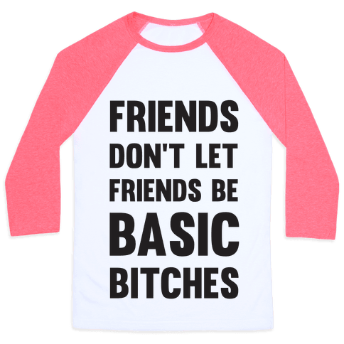 Friends Don't Let Friends Be Basic Bitches Baseball Tee