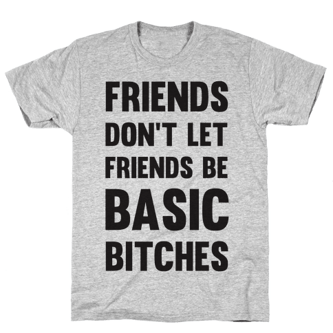 Friends Don't Let Friends Be Basic Bitches Mens T-Shirt