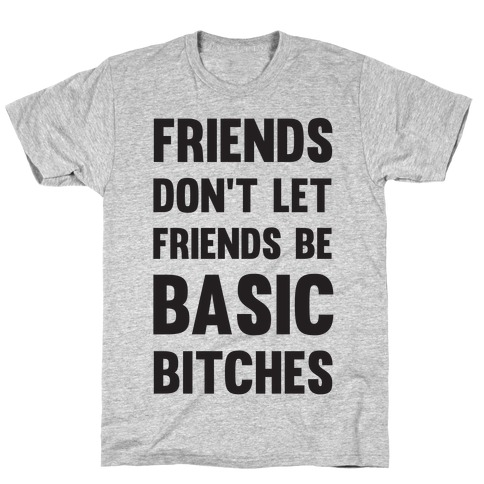 Friends Don't Let Friends Be Basic Bitches T-Shirt