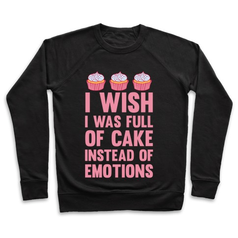 I Wish I Was Full Of Cake Instead Of Emotions Pullover