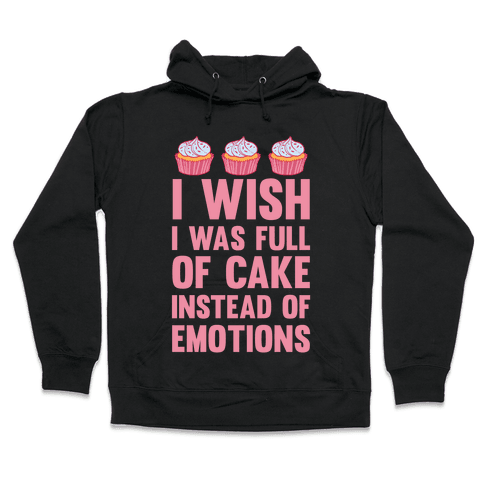 I Wish I Was Full Of Cake Instead Of Emotions Hooded Sweatshirt