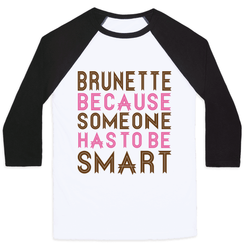 Brunette Because Someone Has to be Smart Baseball Tee