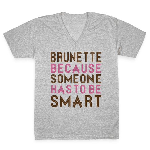 Brunette Because Someone Has to be Smart V-Neck Tee Shirt