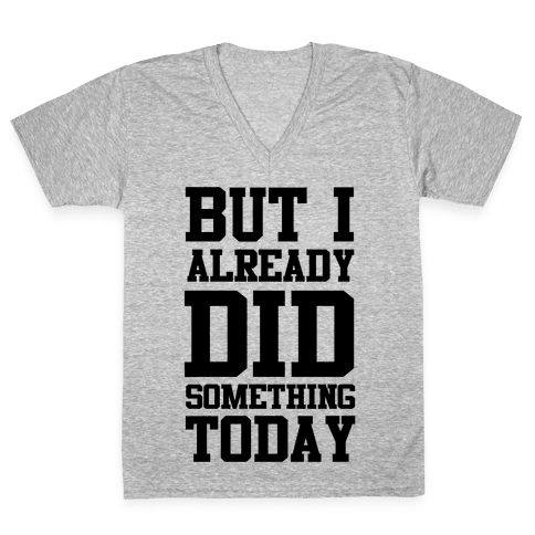 But I Already Did Something Today V-Neck Tee Shirt