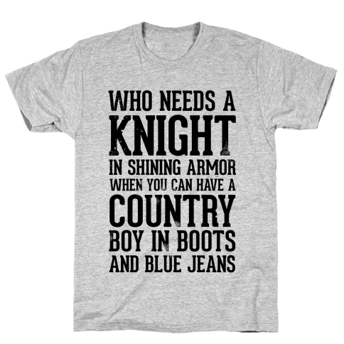 Who Needs a Knight in Shining Armor When You Can Have a Country Boy in Boots and Blue Jeans Mens T-Shirt