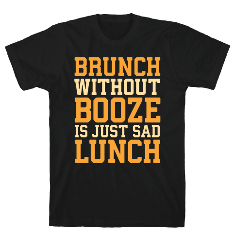 Brunch Without Booze Is Just Sad Lunch Mens T-Shirt