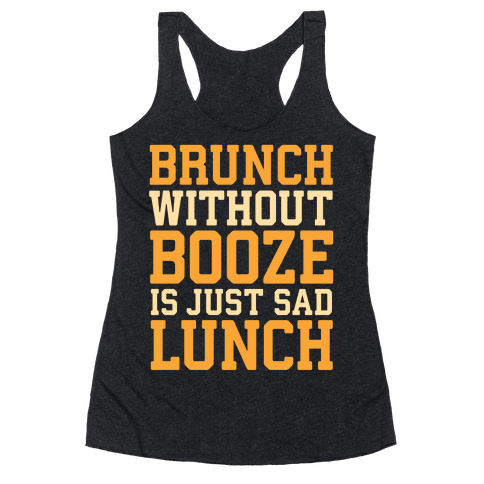 Brunch Without Booze Is Just Sad Lunch Racerback Tank Top