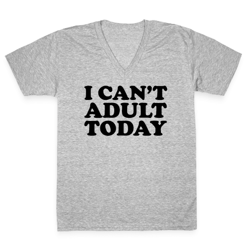 I Can't Adult Today V-Neck Tee Shirt