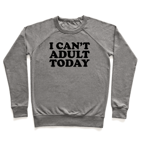 I Can't Adult Today Pullover