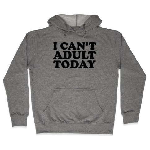I Can't Adult Today Hooded Sweatshirt