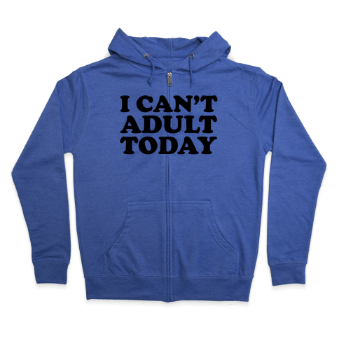 I Can't Adult Today Zip Hoodie