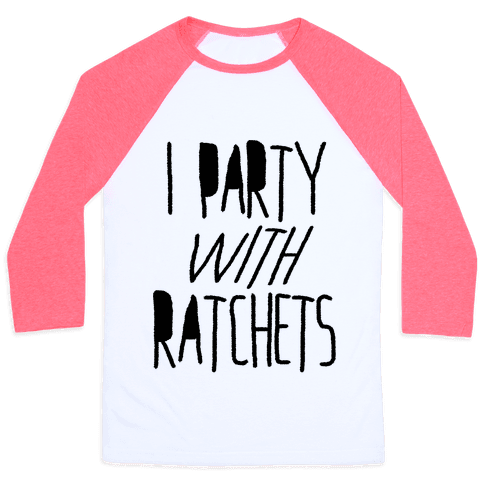 I Party With Ratchets Baseball Tee