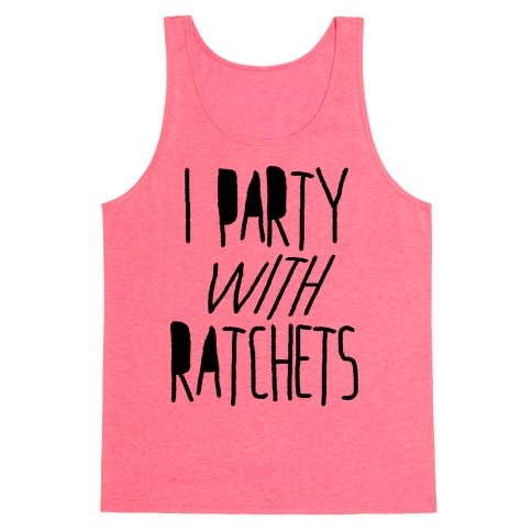 I Party With Ratchets Tank Top