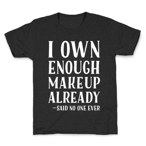 I Own Enough Makeup Already Said No One Ever Kids T-Shirt