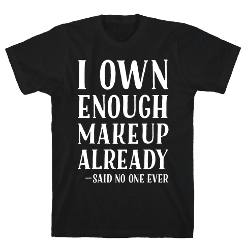 I Own Enough Makeup Already Said No One Ever Mens T-Shirt