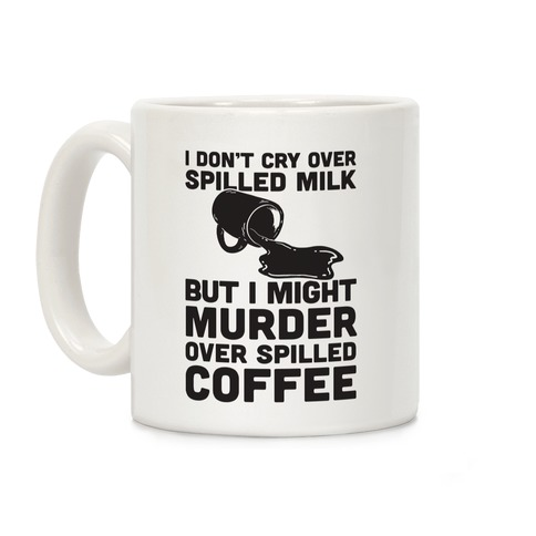 I Don't Cry Over Spilled Milk But I Might Murder Over Spilled Coffee Coffee Mug