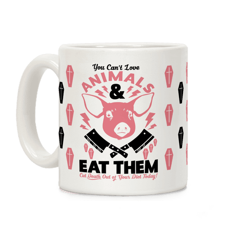 You Can't Love Animals and Eat Them Coffee Mug