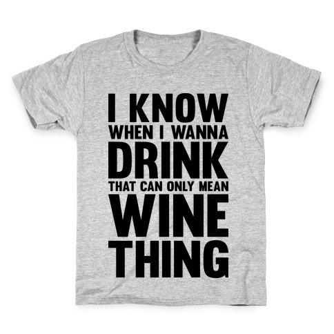 I Know When I Wanna Drink That Can Only Mean Wine Thing Kids T-Shirt