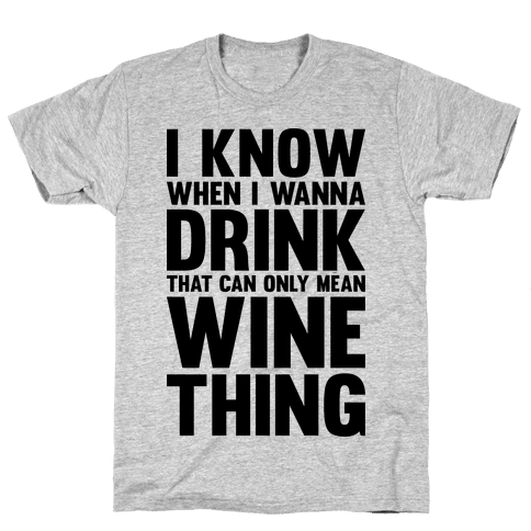 I Know When I Wanna Drink That Can Only Mean Wine Thing Mens T-Shirt