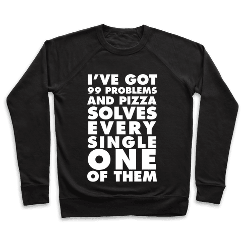I've Got 99 Problems And Pizza Solve Every Single One Of Them Pullover