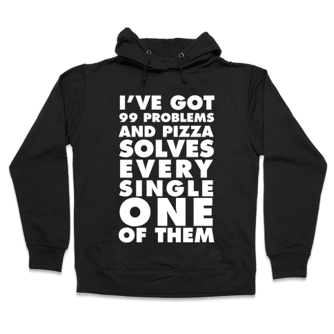 I've Got 99 Problems And Pizza Solve Every Single One Of Them Hooded Sweatshirt