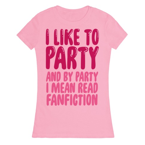 I Like to Party And By Party I Mean Read Fanfiction Womens T-Shirt