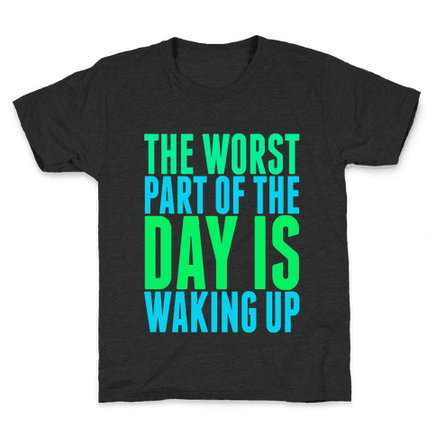 The Worst Part of the Day is Waking Up.  Kids T-Shirt