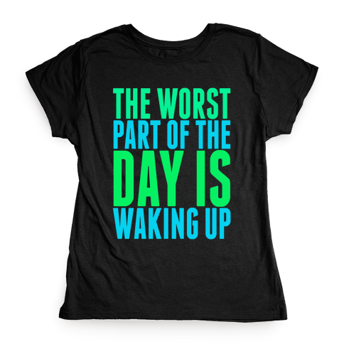 The Worst Part of the Day is Waking Up.  Womens T-Shirt