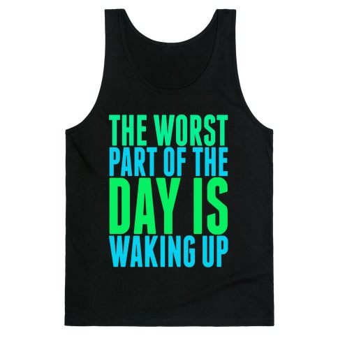 The Worst Part of the Day is Waking Up. Tank Top