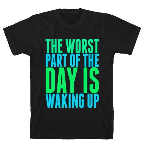 The Worst Part of the Day is Waking Up.  Mens T-Shirt