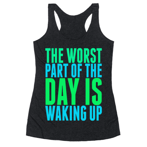 The Worst Part of the Day is Waking Up.  Racerback Tank Top