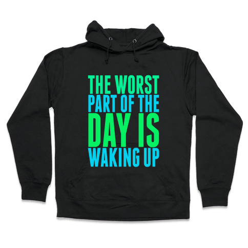 The Worst Part of the Day is Waking Up.  Hooded Sweatshirt