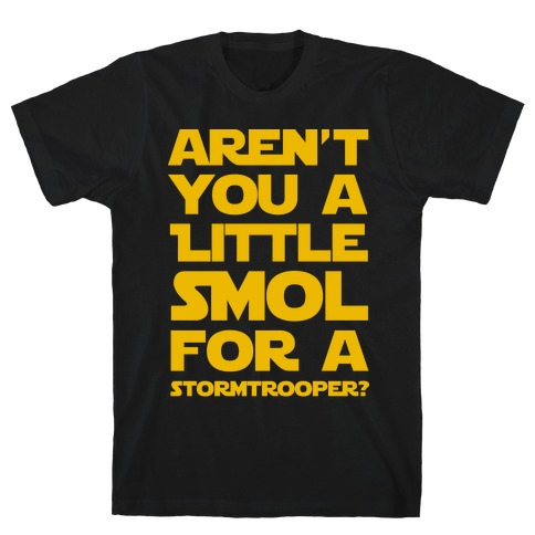 Aren't You a Little Smol for a Storm Trooper? Mens T-Shirt