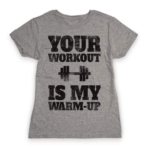 Your Workout Is My Warm-up Womens T-Shirt